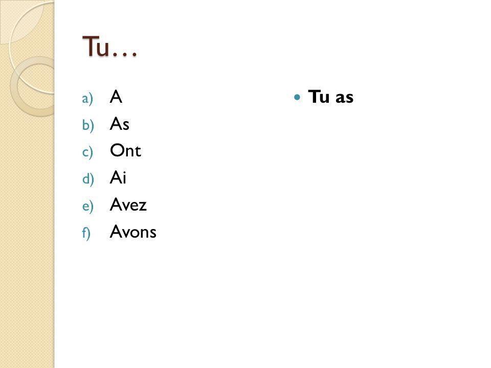 Tu… a) A b) As c) Ont d) Ai e) Avez f) Avons Tu as