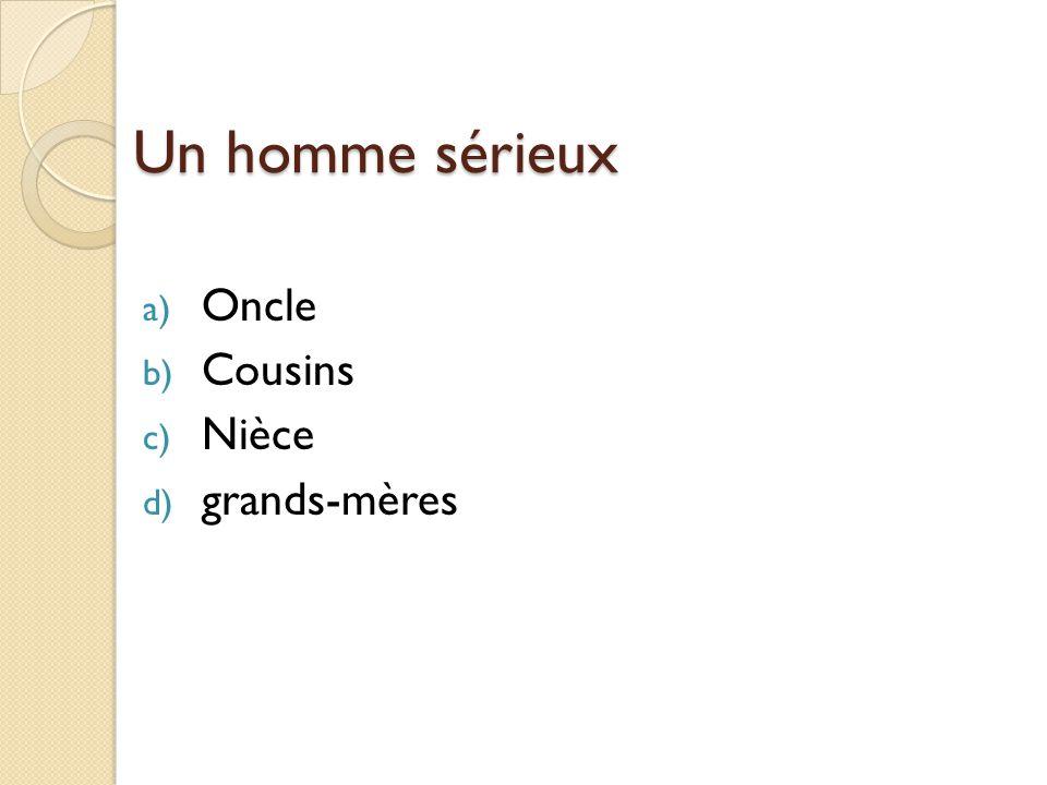 Un homme sérieux a) Oncle b) Cousins c) Nièce d) grands-mères
