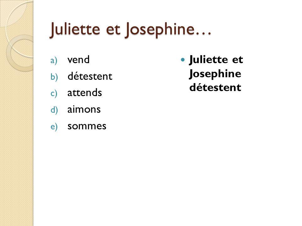 Juliette et Josephine… a) vend b) détestent c) attends d) aimons e) sommes Juliette et Josephine détestent