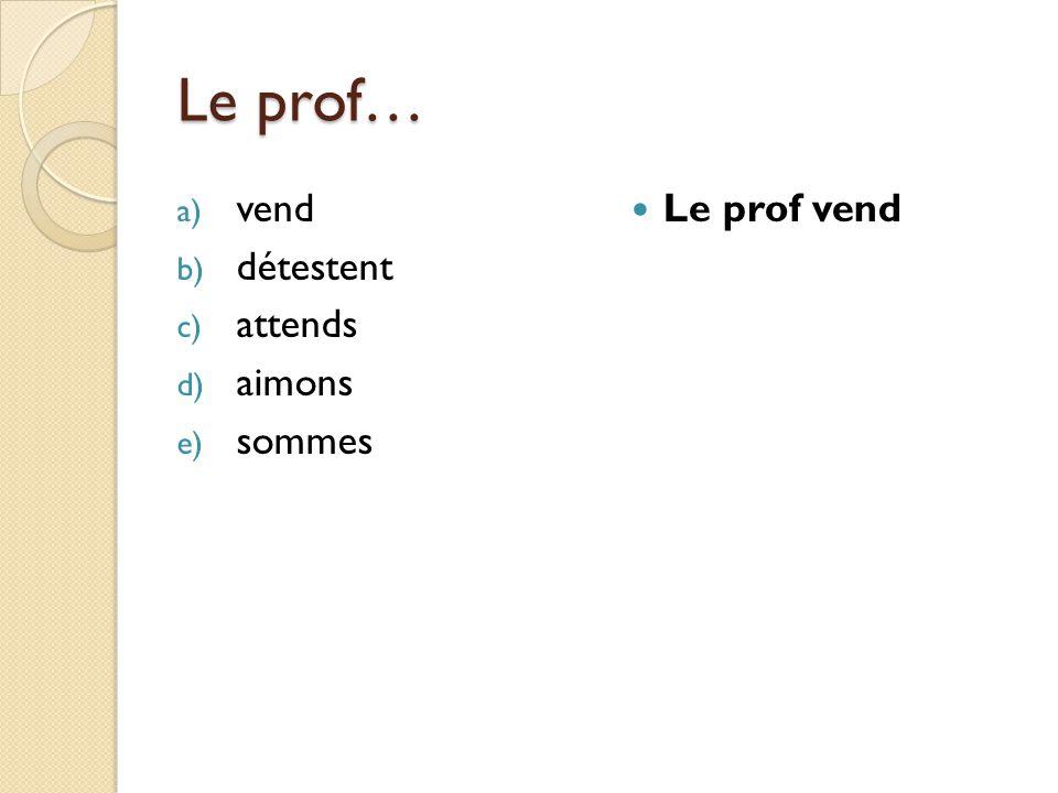 Le prof… a) vend b) détestent c) attends d) aimons e) sommes Le prof vend