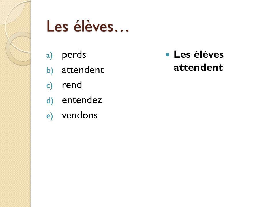 Les élèves… a) perds b) attendent c) rend d) entendez e) vendons Les élèves attendent