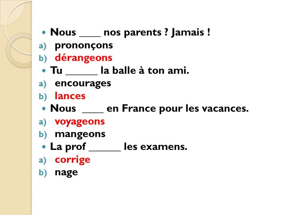Nous ____ nos parents ? Jamais ! a) prononçons b) dérangeons Tu ______ la balle à ton ami. a) encourages b) lances Nous ____ en France pour les vacanc