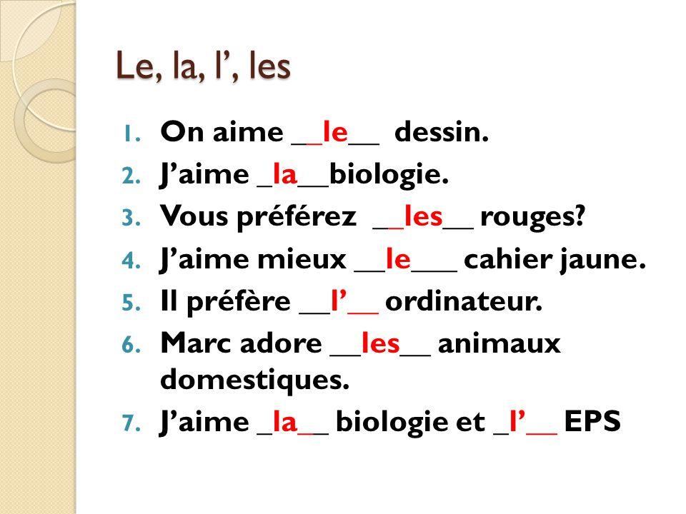 Le, la, l, les 1. On aime __le__ dessin. 2. Jaime _la__biologie. 3. Vous préférez __les__ rouges? 4. Jaime mieux __le___ cahier jaune. 5. Il préfère _
