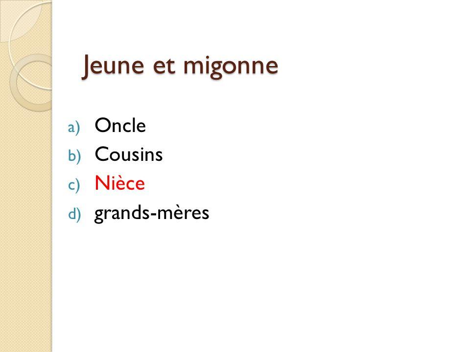 Jeune et migonne a) Oncle b) Cousins c) Nièce d) grands-mères