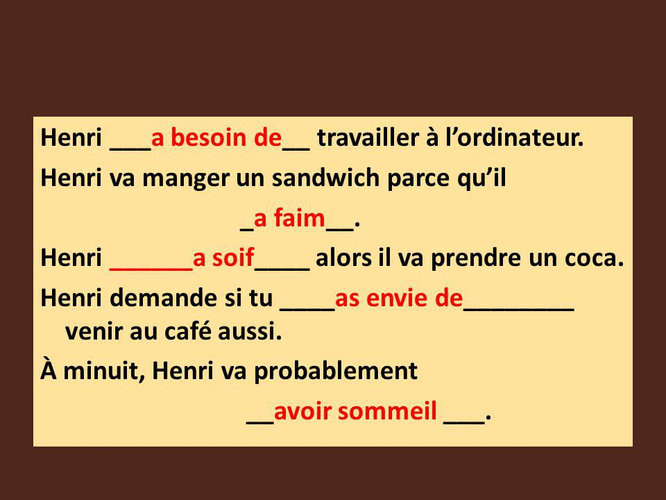 Henri ___a besoin de__ travailler à lordinateur. Henri va manger un sandwich parce quil _a faim__. Henri ______a soif____ alors il va prendre un coca.