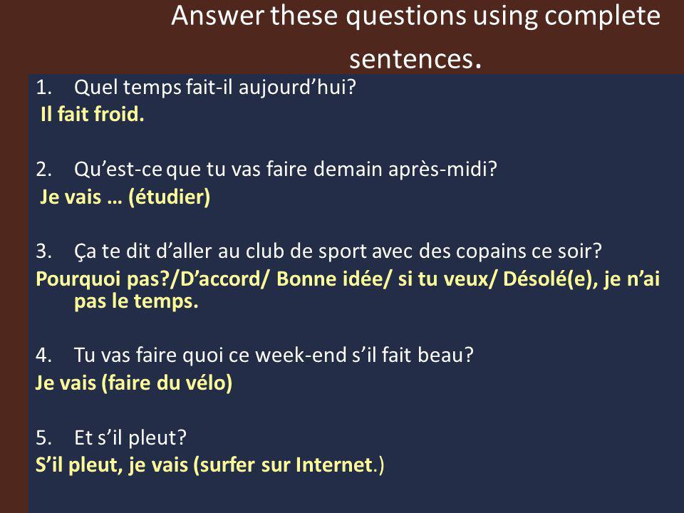 Answer these questions using complete sentences. 1.Quel temps fait-il aujourdhui? Il fait froid. 2.Quest-ce que tu vas faire demain après-midi? Je vai