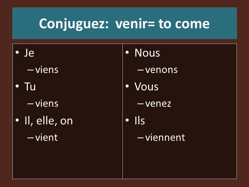 Conjuguez: venir= to come Je – viens Tu – viens Il, elle, on – vient Nous – venons Vous – venez Ils – viennent