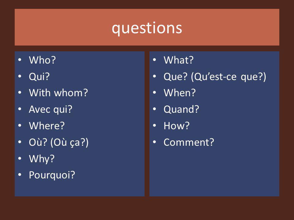 questions Who? Qui? With whom? Avec qui? Where? Où? (Où ça?) Why? Pourquoi? What? Que? (Quest-ce que?) When? Quand? How? Comment?