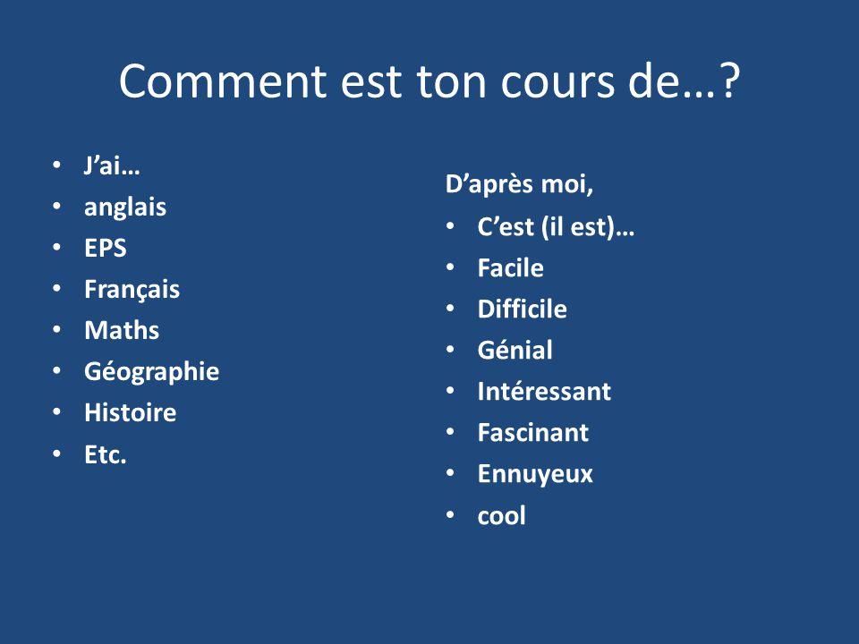 Comment est ton cours de….Jai… anglais EPS Français Maths Géographie Histoire Etc.