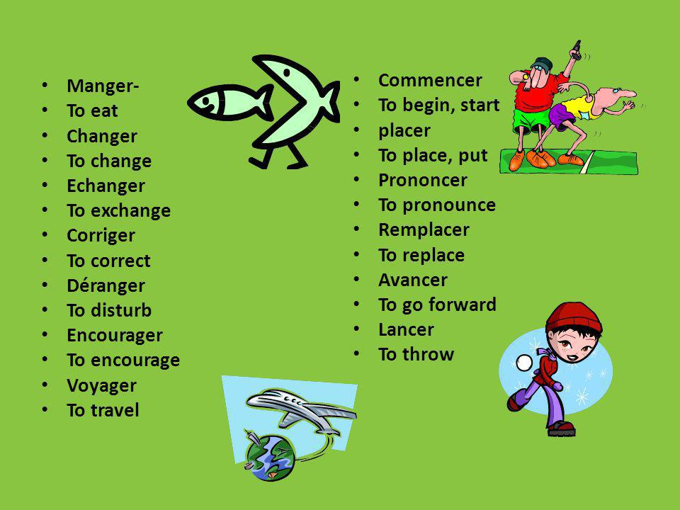 Manger- To eat Changer To change Echanger To exchange Corriger To correct Déranger To disturb Encourager To encourage Voyager To travel Commencer To b