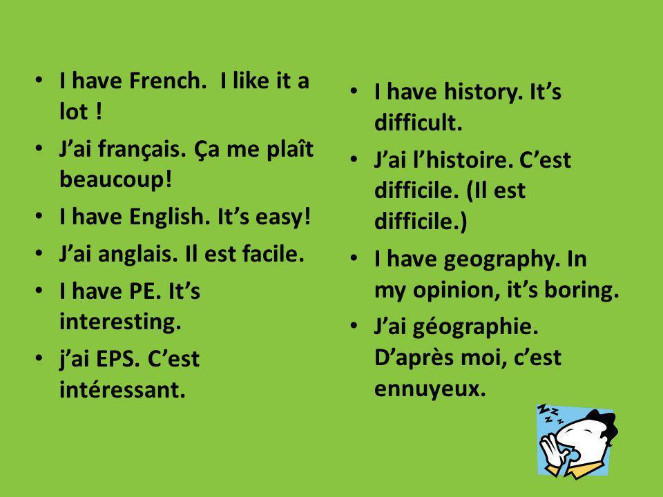 I have French. I like it a lot ! Jai français. Ça me plaît beaucoup! I have English. Its easy! Jai anglais. Il est facile. I have PE. Its interesting.