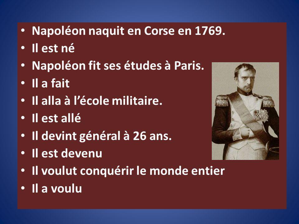 Napoléon naquit en Corse en 1769. Il est né Napoléon fit ses études à Paris. Il a fait Il alla à lécole militaire. Il est allé Il devint général à 26