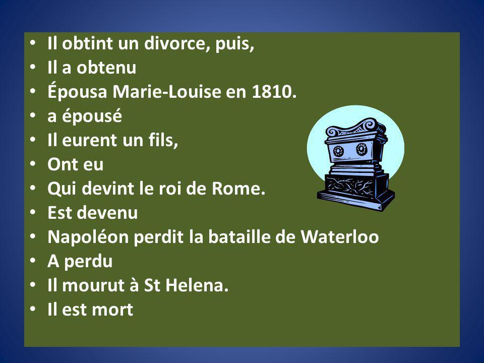 Il obtint un divorce, puis, Il a obtenu Épousa Marie-Louise en 1810. a épousé Il eurent un fils, Ont eu Qui devint le roi de Rome. Est devenu Napoléon