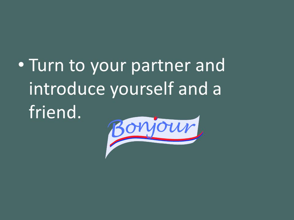 Turn to your partner and introduce yourself and a friend.