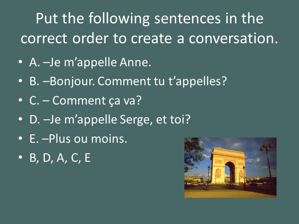 Put the following sentences in the correct order to create a conversation. A. –Je mappelle Anne. B. –Bonjour. Comment tu tappelles? C. – Comment ça va