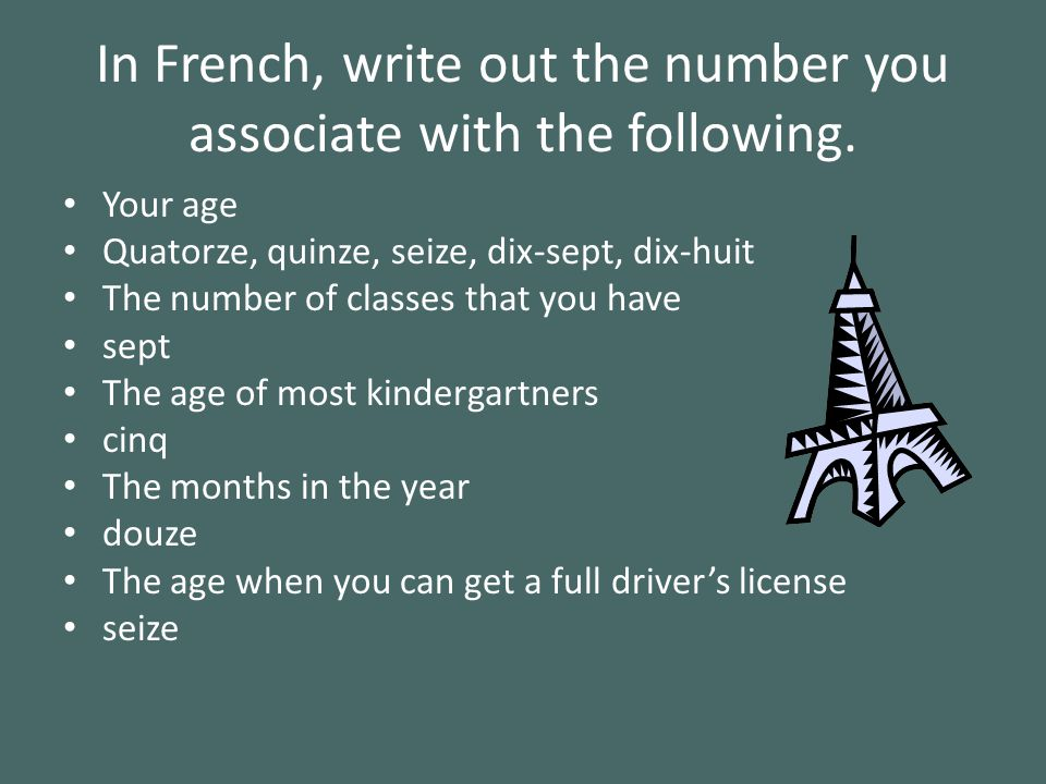 In French, write out the number you associate with the following. Your age Quatorze, quinze, seize, dix-sept, dix-huit The number of classes that you