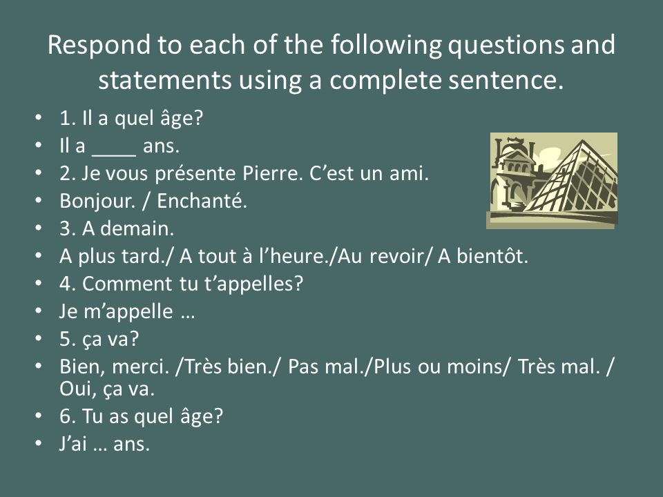Respond to each of the following questions and statements using a complete sentence. 1. Il a quel âge? Il a ____ ans. 2. Je vous présente Pierre. Cest