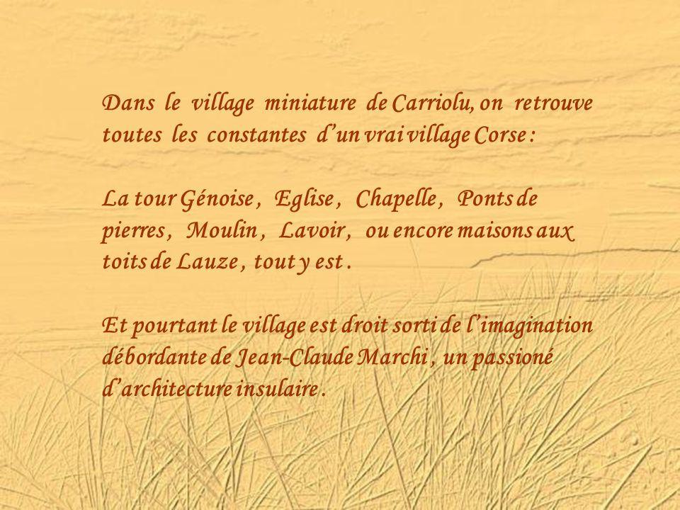 Dans le village miniature de Carriolu, on retrouve toutes les constantes dun vrai village Corse : La tour Génoise, Eglise, Chapelle, Ponts de pierres, Moulin, Lavoir, ou encore maisons aux toits de Lauze, tout y est.