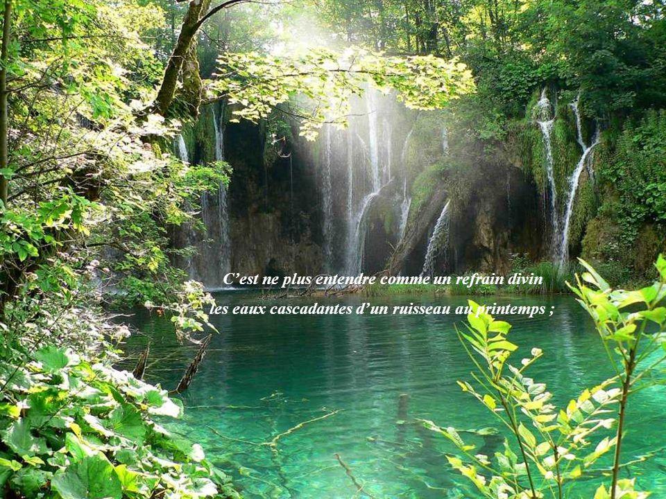 Cest ne plus entendre comme un refrain divin les eaux cascadantes dun ruisseau au printemps ;