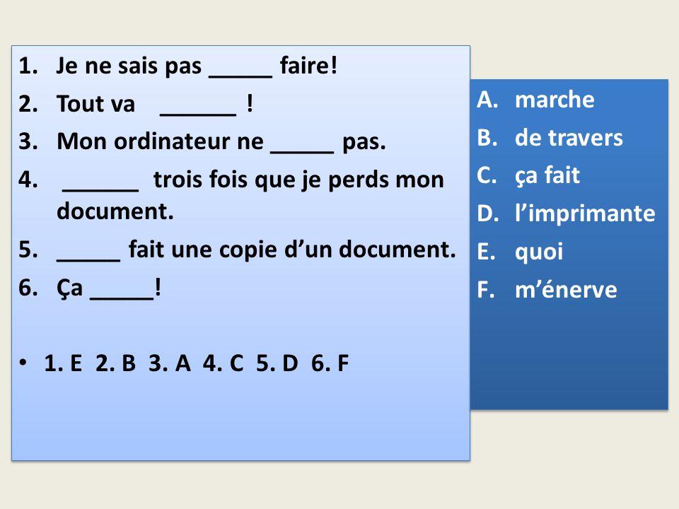 1.Je ne sais pas _____ faire! 2.Tout va ______ ! 3.Mon ordinateur ne _____ pas. 4. ______ trois fois que je perds mon document. 5._____ fait une copie