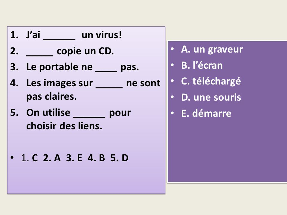 1.Jai ______ un virus. 2._____ copie un CD. 3.Le portable ne ____ pas.