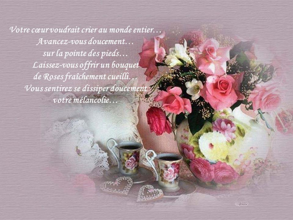 Votre cœur voudrait crier au monde entier… Avancez-vous doucement… sur la pointe des pieds… Laissez-vous offrir un bouquet de Roses fraîchement cueilli… Vous sentirez se dissiper doucement votre mélancolie…