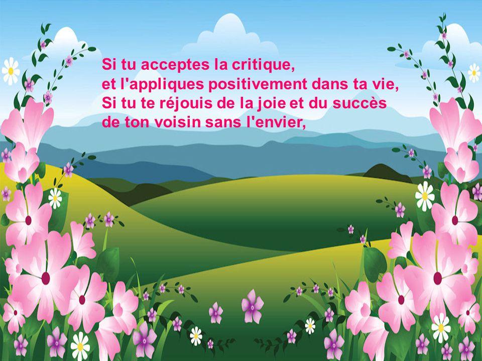 Si tu acceptes la critique, et l appliques positivement dans ta vie, Si tu te réjouis de la joie et du succès de ton voisin sans l envier,