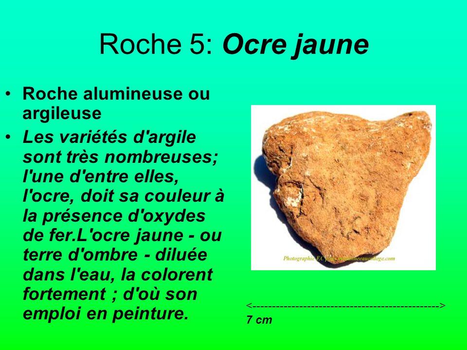 Roche 5: Ocre jaune Roche alumineuse ou argileuse Les variétés d argile sont très nombreuses; l une d entre elles, l ocre, doit sa couleur à la présence d oxydes de fer.L ocre jaune - ou terre d ombre - diluée dans l eau, la colorent fortement ; d où son emploi en peinture.