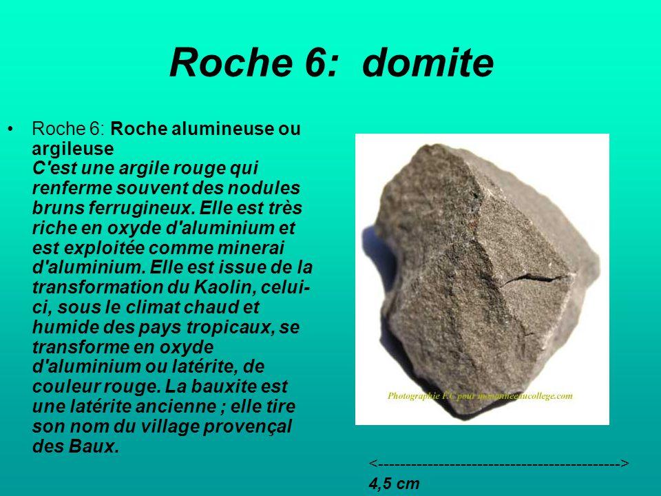 Roche 6: domite Roche 6: Roche alumineuse ou argileuse C est une argile rouge qui renferme souvent des nodules bruns ferrugineux.