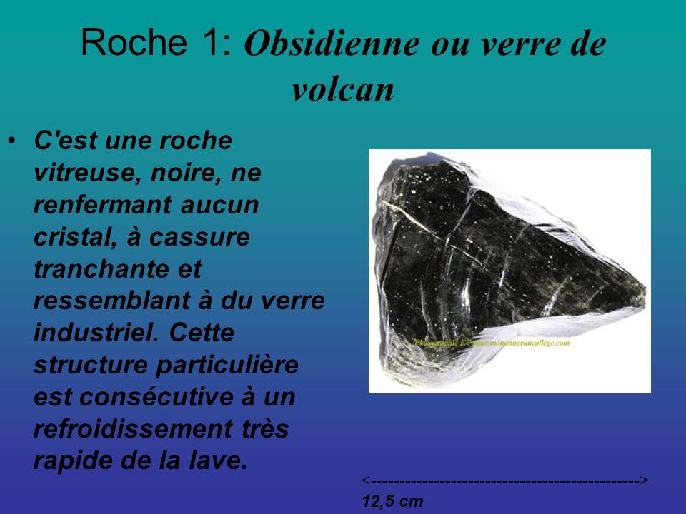Roche 1: Obsidienne ou verre de volcan C est une roche vitreuse, noire, ne renfermant aucun cristal, à cassure tranchante et ressemblant à du verre industriel.