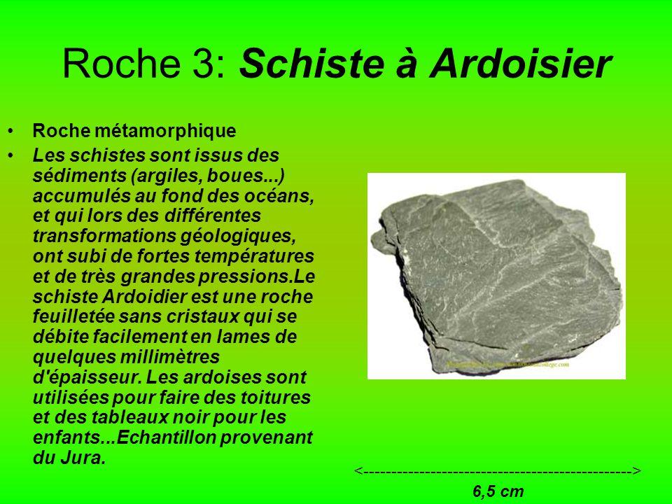 Roche 3: Schiste à Ardoisier Roche métamorphique Les schistes sont issus des sédiments (argiles, boues...) accumulés au fond des océans, et qui lors des différentes transformations géologiques, ont subi de fortes températures et de très grandes pressions.Le schiste Ardoidier est une roche feuilletée sans cristaux qui se débite facilement en lames de quelques millimètres d épaisseur.