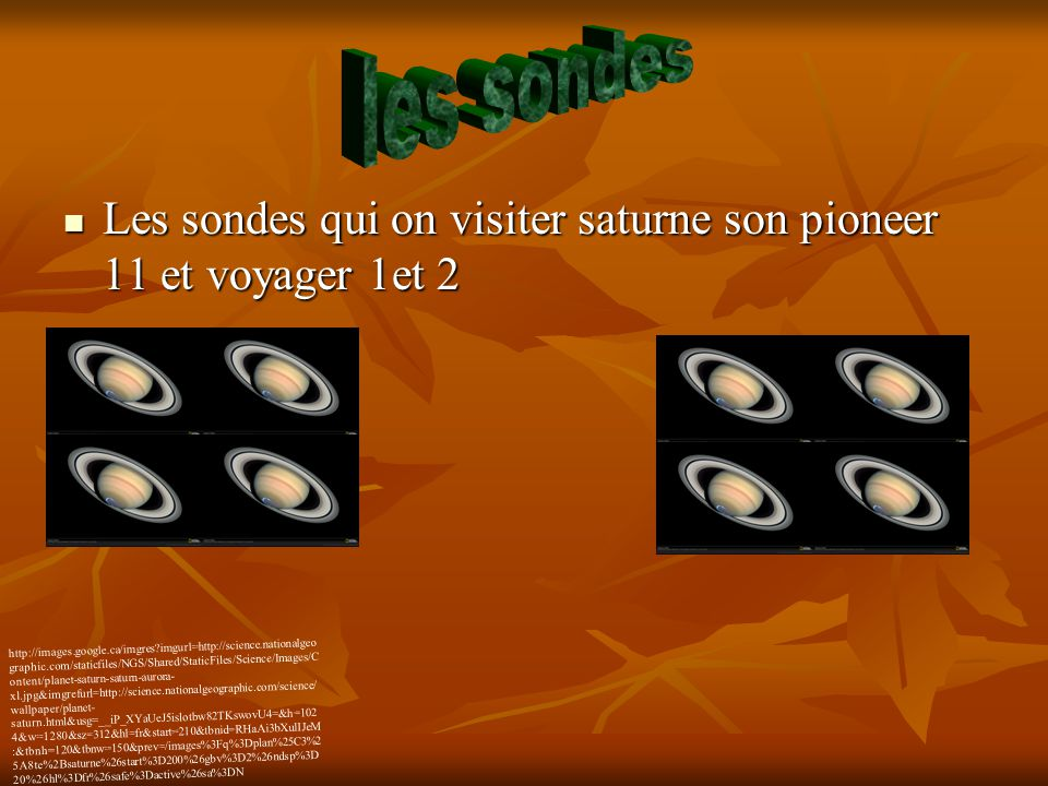 Les sondes qui on visiter saturne son pioneer 11 et voyager 1et 2 Les sondes qui on visiter saturne son pioneer 11 et voyager 1et 2 http://images.google.ca/imgres?imgurl=http://science.nationalgeo graphic.com/staticfiles/NGS/Shared/StaticFiles/Science/Images/C ontent/planet-saturn-saturn-aurora- xl.jpg&imgrefurl=http://science.nationalgeographic.com/science/ wallpaper/planet- saturn.html&usg=__iP_XYaUeJ5islotbw82TKswovU4=&h=102 4&w=1280&sz=312&hl=fr&start=210&tbnid=RHaAi3bXulIJeM :&tbnh=120&tbnw=150&prev=/images%3Fq%3Dplan%25C3%2 5A8te%2Bsaturne%26start%3D200%26gbv%3D2%26ndsp%3D 20%26hl%3Dfr%26safe%3Dactive%26sa%3DN