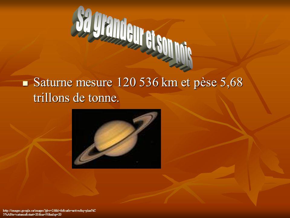 Saturne mesure 120 536 km et pèse 5,68 trillons de tonne. Saturne mesure 120 536 km et pèse 5,68 trillons de tonne. http://images.google.ca/images?gbv