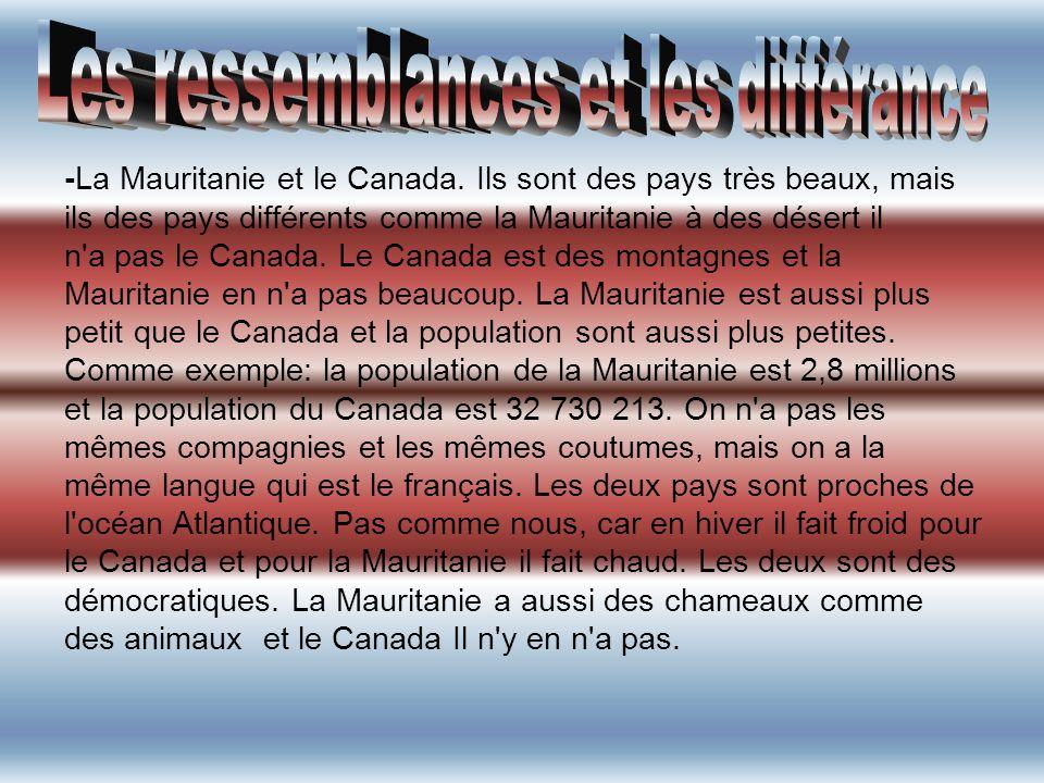 -La Mauritanie et le Canada. Ils sont des pays très beaux, mais ils des pays différents comme la Mauritanie à des désert il n'a pas le Canada. Le Cana