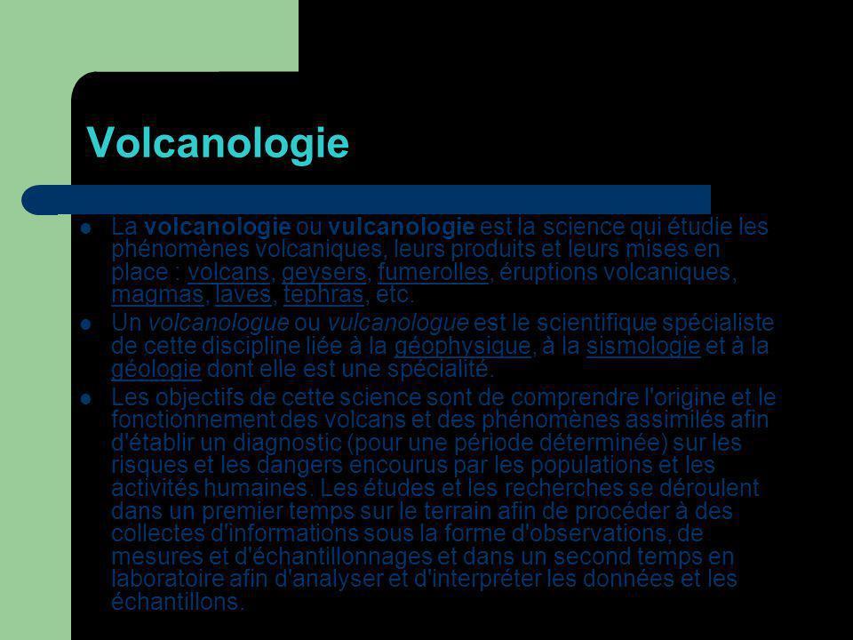 Volcanologie La volcanologie ou vulcanologie est la science qui étudie les phénomènes volcaniques, leurs produits et leurs mises en place : volcans, geysers, fumerolles, éruptions volcaniques, magmas, laves, tephras, etc.volcansgeysersfumerolles magmaslavestephras Un volcanologue ou vulcanologue est le scientifique spécialiste de cette discipline liée à la géophysique, à la sismologie et à la géologie dont elle est une spécialité.géophysiquesismologie géologie Les objectifs de cette science sont de comprendre l origine et le fonctionnement des volcans et des phénomènes assimilés afin d établir un diagnostic (pour une période déterminée) sur les risques et les dangers encourus par les populations et les activités humaines.