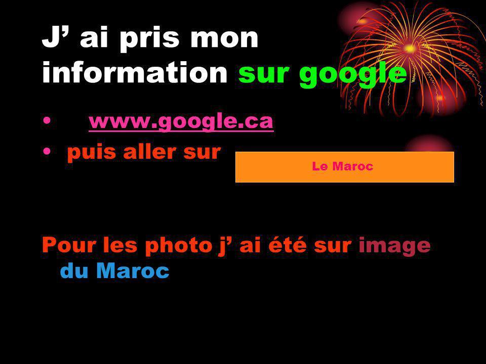 J ai pris mon information sur google www.google.ca puis aller sur Pour les photo j ai été sur image du Maroc Le Maroc