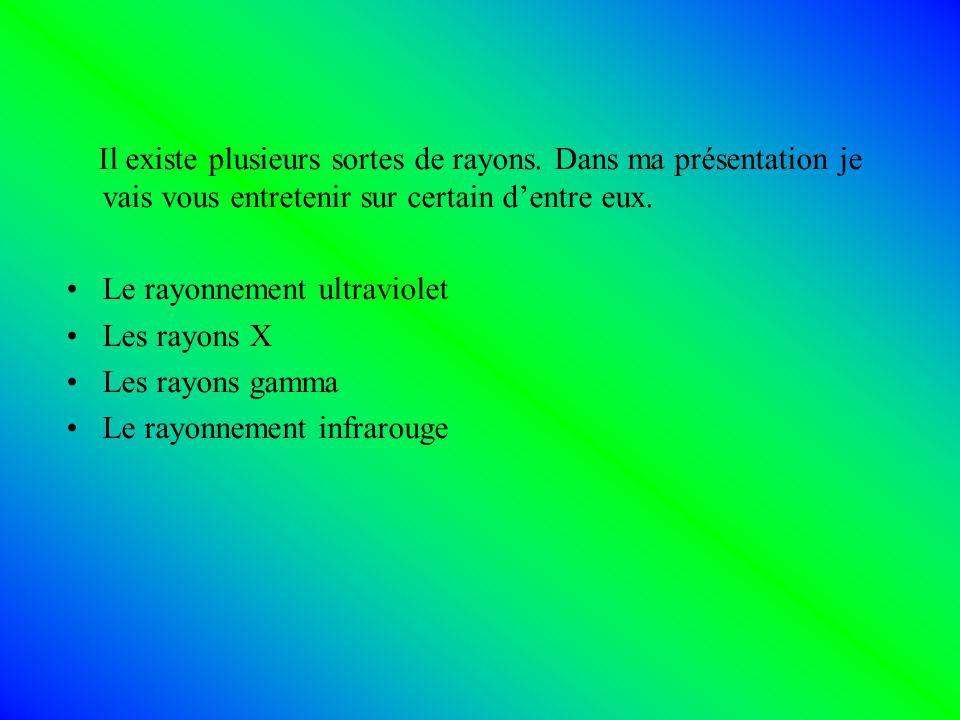 Il existe plusieurs sortes de rayons. Dans ma présentation je vais vous entretenir sur certain dentre eux. Le rayonnement ultraviolet Les rayons X Les
