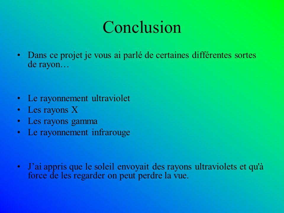 Conclusion Dans ce projet je vous ai parlé de certaines différentes sortes de rayon… Le rayonnement ultraviolet Les rayons X Les rayons gamma Le rayonnement infrarouge Jai appris que le soleil envoyait des rayons ultraviolets et qu à force de les regarder on peut perdre la vue.