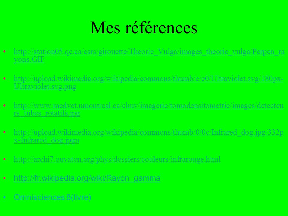 Mes références http://station05.qc.ca/csrs/girouette/Theorie_Vulga/images_theorie_vulga/Perpen_ra yons.GIFhttp://station05.qc.ca/csrs/girouette/Theorie_Vulga/images_theorie_vulga/Perpen_ra yons.GIF http://upload.wikimedia.org/wikipedia/commons/thumb/e/e0/Ultraviolet.svg/180px- Ultraviolet.svg.pnghttp://upload.wikimedia.org/wikipedia/commons/thumb/e/e0/Ultraviolet.svg/180px- Ultraviolet.svg.png http://www.medvet.umontreal.ca/chuv/imagerie/tomodensitometrie/images/detecteu rs_tubes_rotatifs.jpghttp://www.medvet.umontreal.ca/chuv/imagerie/tomodensitometrie/images/detecteu rs_tubes_rotatifs.jpg http://upload.wikimedia.org/wikipedia/commons/thumb/0/0c/Infrared_dog.jpg/332p x-Infrared_dog.jpgnhttp://upload.wikimedia.org/wikipedia/commons/thumb/0/0c/Infrared_dog.jpg/332p x-Infrared_dog.jpgn http://archi7.ouvaton.org/phys/dossiers/couleurs/infrarouge.html http://fr.wikipedia.org/wiki/Rayon_gamma Omnisciences 8(livre)