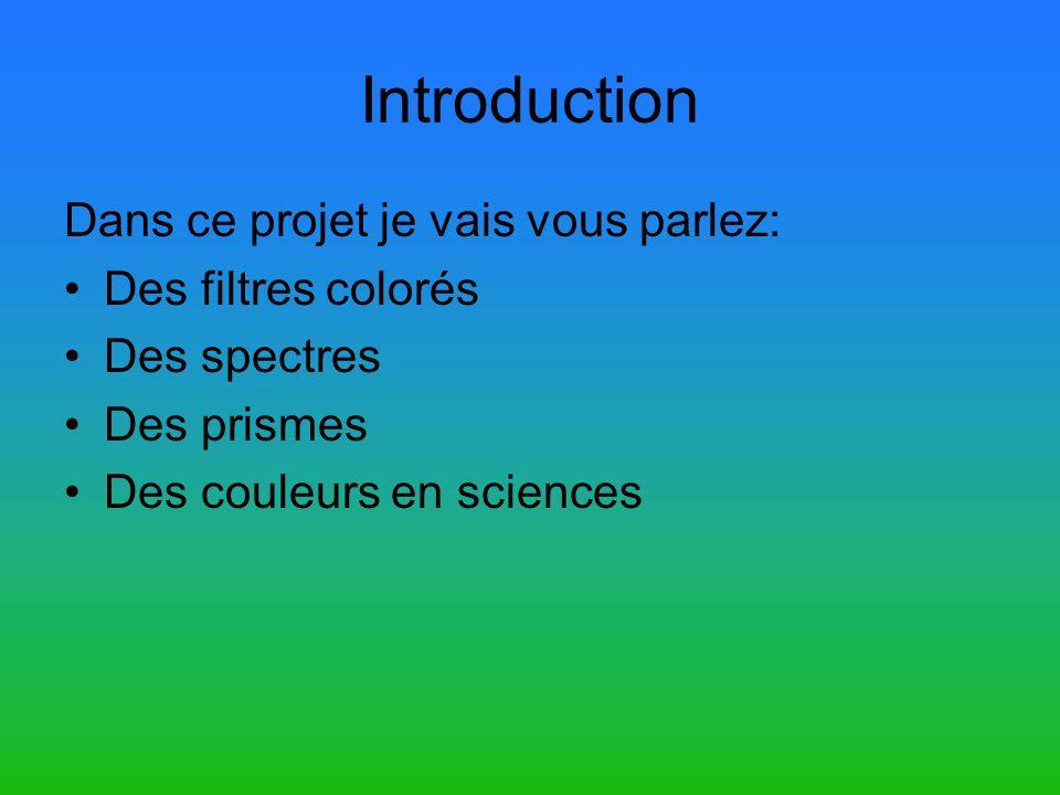 Introduction Dans ce projet je vais vous parlez: Des filtres colorés Des spectres Des prismes Des couleurs en sciences
