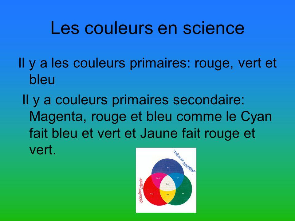 Les couleurs en science Il y a les couleurs primaires: rouge, vert et bleu Il y a couleurs primaires secondaire: Magenta, rouge et bleu comme le Cyan fait bleu et vert et Jaune fait rouge et vert.