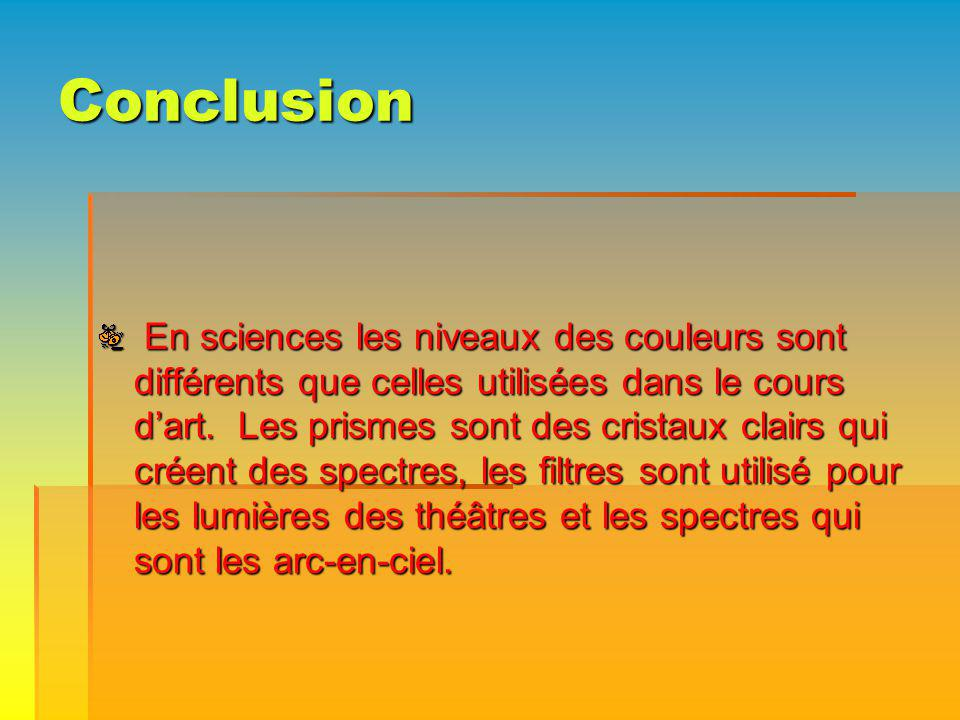 Conclusion En sciences les niveaux des couleurs sont différents que celles utilisées dans le cours dart. Les prismes sont des cristaux clairs qui crée