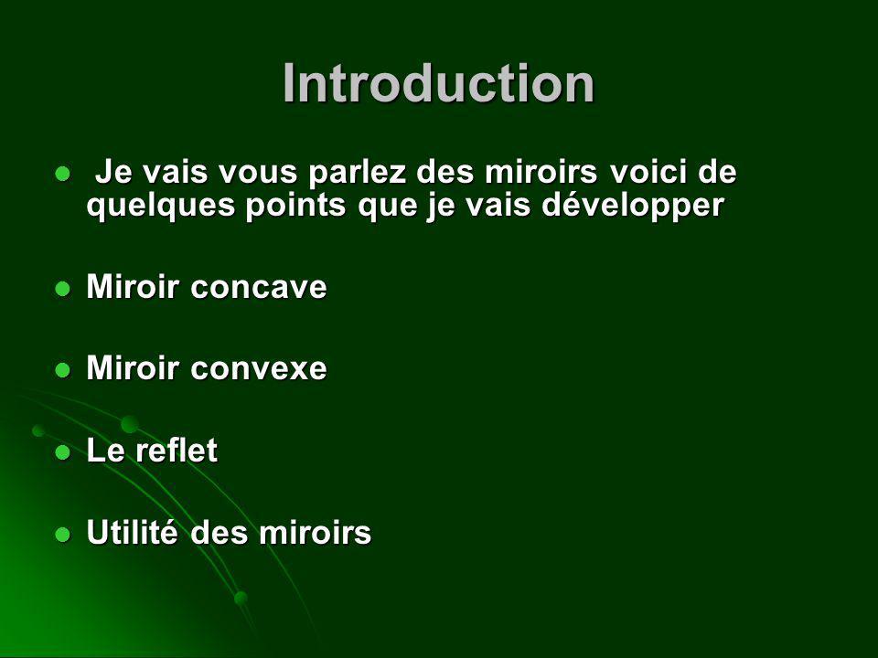 Introduction Je vais vous parlez des miroirs voici de quelques points que je vais développer Je vais vous parlez des miroirs voici de quelques points que je vais développer Miroir concave Miroir concave Miroir convexe Miroir convexe Le reflet Le reflet Utilité des miroirs Utilité des miroirs