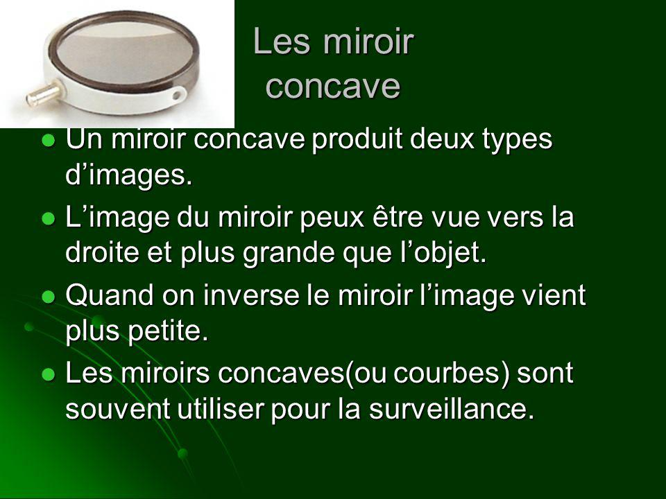 Les miroir concave Un miroir concave produit deux types dimages. Limage du miroir peux être vue vers la droite et plus grande que lobjet. Quand on inv