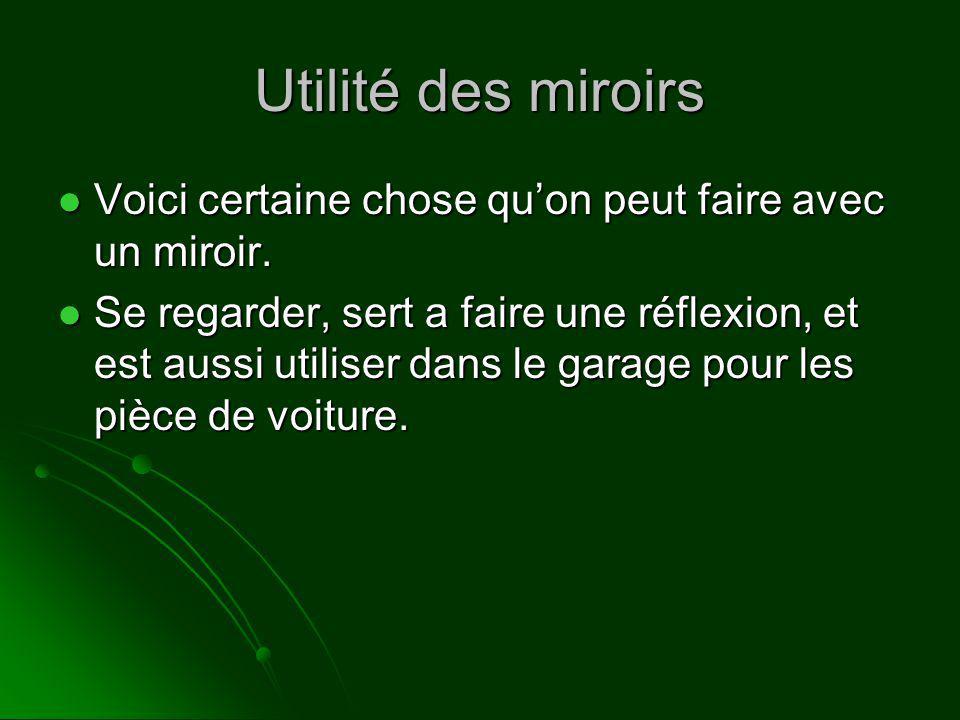 Utilité des miroirs Voici certaine chose quon peut faire avec un miroir. Voici certaine chose quon peut faire avec un miroir. Se regarder, sert a fair