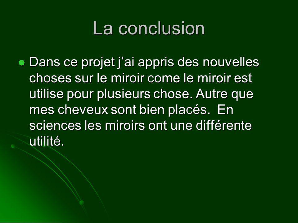 La conclusion Dans ce projet jai appris des nouvelles choses sur le miroir come le miroir est utilise pour plusieurs chose. Autre que mes cheveux sont