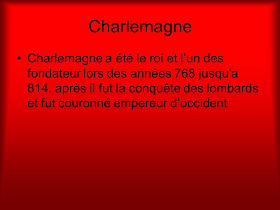 Charlemagne Charlemagne a été le roi et lun des fondateur lors des années 768 jusqu'a 814. après il fut la conquête des lombards et fut couronné emper