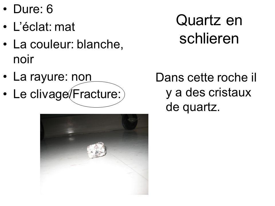 Quartz en schlieren Dans cette roche il y a des cristaux de quartz. Dure: 6 Léclat: mat La couleur: blanche, noir La rayure: non Le clivage/Fracture: