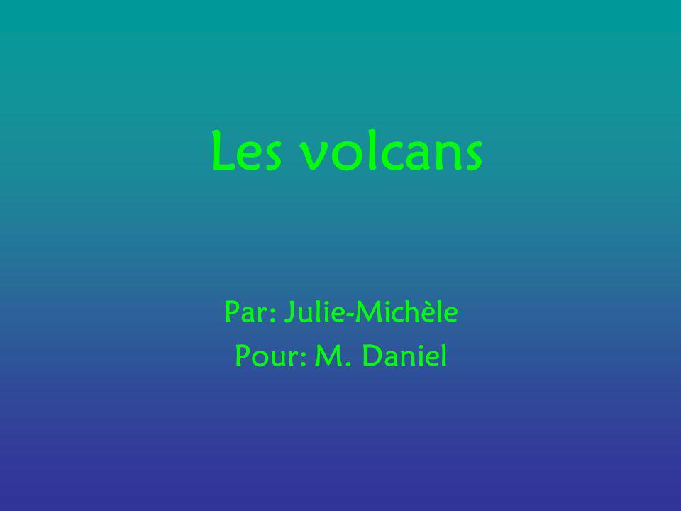 Les volcans Par: Julie-Michèle Pour: M. Daniel