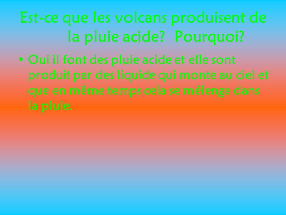 Est-ce que les volcans produisent de la pluie acide? Pourquoi? Oui il font des pluie acide et elle sont produit par des liquide qui monte au ciel et q